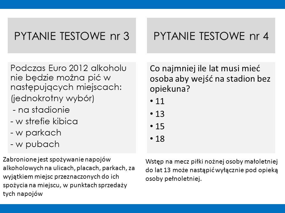 PYTANIE TESTOWE nr 3 Podczas Euro 2012 alkoholu nie będzie można pić w następujących miejscach: (jednokrotny wybór) - na stadionie - w strefie kibica - w parkach - w pubach PYTANIE TESTOWE nr 4 Co najmniej ile lat musi mieć osoba aby wejść na stadion bez opiekuna.