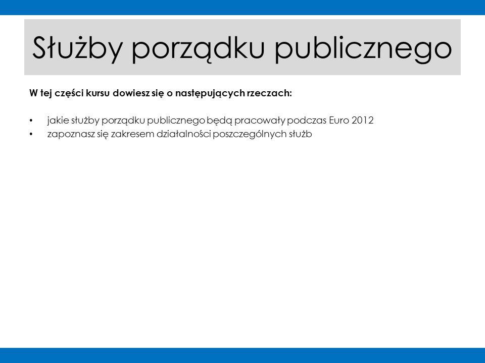 W tej części kursu dowiesz się o następujących rzeczach: jakie służby porządku publicznego będą pracowały podczas Euro 2012 zapoznasz się zakresem działalności poszczególnych służb