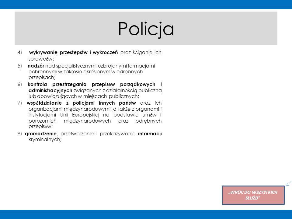 """Policja 4) wykrywanie przestępstw i wykroczeń oraz ściganie ich sprawc ó w; 5) nadzór nad specjalistycznymi uzbrojonymi formacjami ochronnymi w zakresie określonym w odrębnych przepisach; 6) kontrola przestrzegania przepis ó w porządkowych i administracyjnych związanych z działalnością publiczną lub obowiązujących w miejscach publicznych; 7) wsp ó łdziałanie z policjami innych państw oraz ich organizacjami międzynarodowymi, a także z organami i instytucjami Unii Europejskiej na podstawie um ó w i porozumień międzynarodowych oraz odrębnych przepis ó w; 8) gromadzenie, przetwarzanie i przekazywanie informacji kryminalnych; """"WRÓĆ DO WSZYSTKICH SŁUŻB Po kliknięciu na przycisk użytkownik powróci do slajdu ze zdjęciami wszystkich służb"""