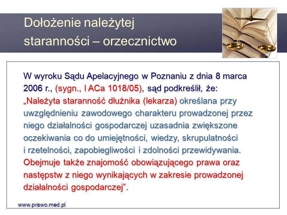 """www.prawo.med.pl W wyroku Sądu Apelacyjnego w Poznaniu z dnia 8 marca 2006 r., (sygn., I ACa 1018/05), sąd podkreślił, że: """"Należyta staranność dłużnika (lekarza) określana przy uwzględnieniu zawodowego charakteru prowadzonej przez niego działalności gospodarczej uzasadnia zwiększone oczekiwania co do umiejętności, wiedzy, skrupulatności i rzetelności, zapobiegliwości i zdolności przewidywania."""