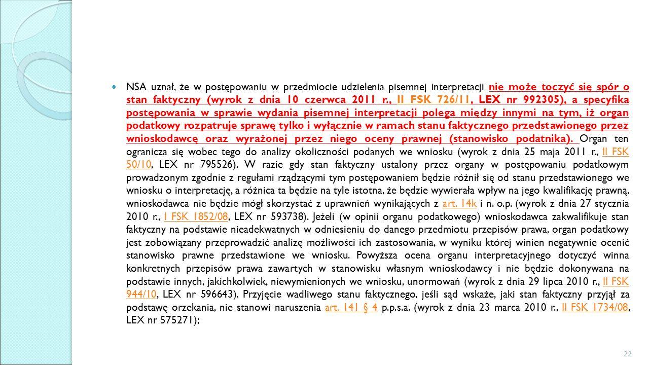 NSA uznał, że w postępowaniu w przedmiocie udzielenia pisemnej interpretacji nie może toczyć się spór o stan faktyczny (wyrok z dnia 10 czerwca 2011 r., II FSK 726/11, LEX nr 992305), a specyfika postępowania w sprawie wydania pisemnej interpretacji polega między innymi na tym, iż organ podatkowy rozpatruje sprawę tylko i wyłącznie w ramach stanu faktycznego przedstawionego przez wnioskodawcę oraz wyrażonej przez niego oceny prawnej (stanowisko podatnika).