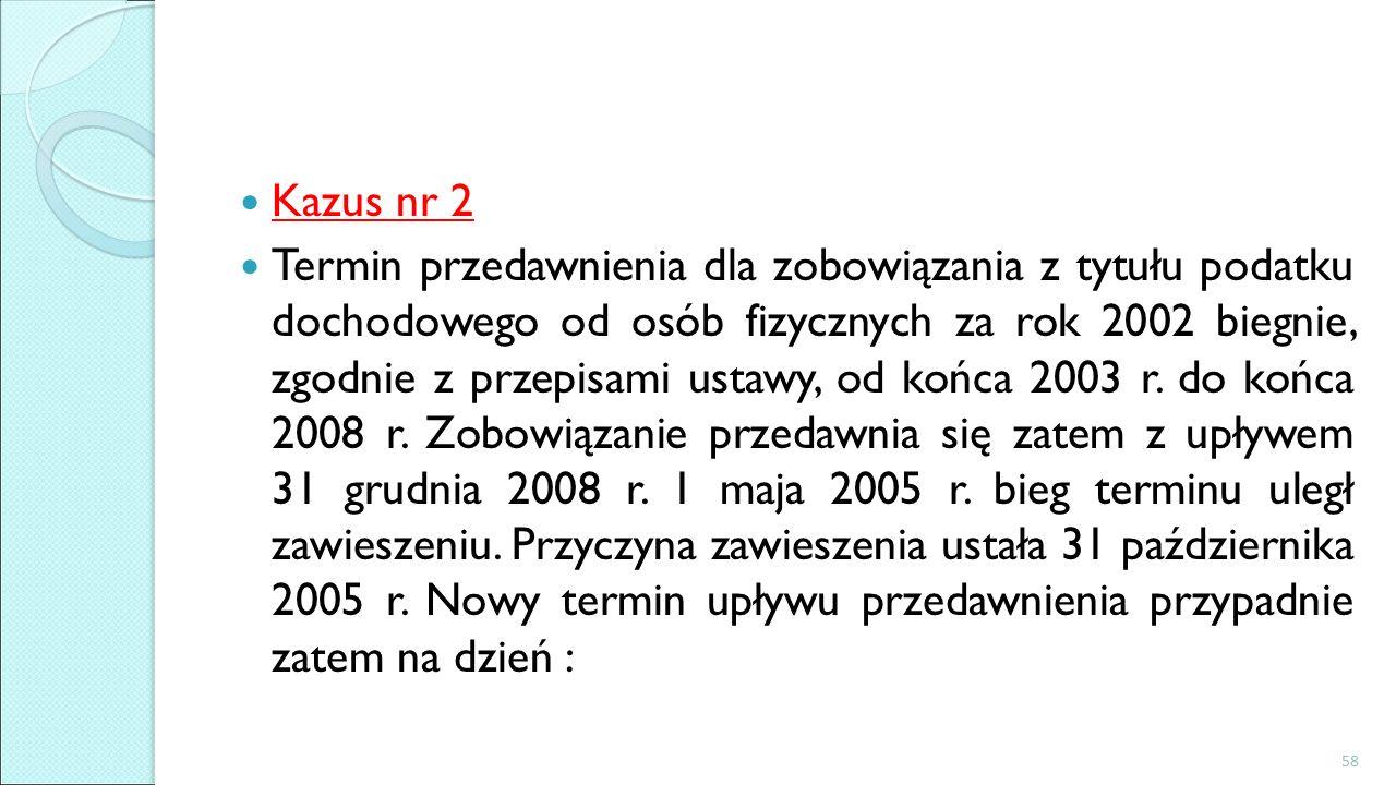 Kazus nr 2 Termin przedawnienia dla zobowiązania z tytułu podatku dochodowego od osób fizycznych za rok 2002 biegnie, zgodnie z przepisami ustawy, od końca 2003 r.