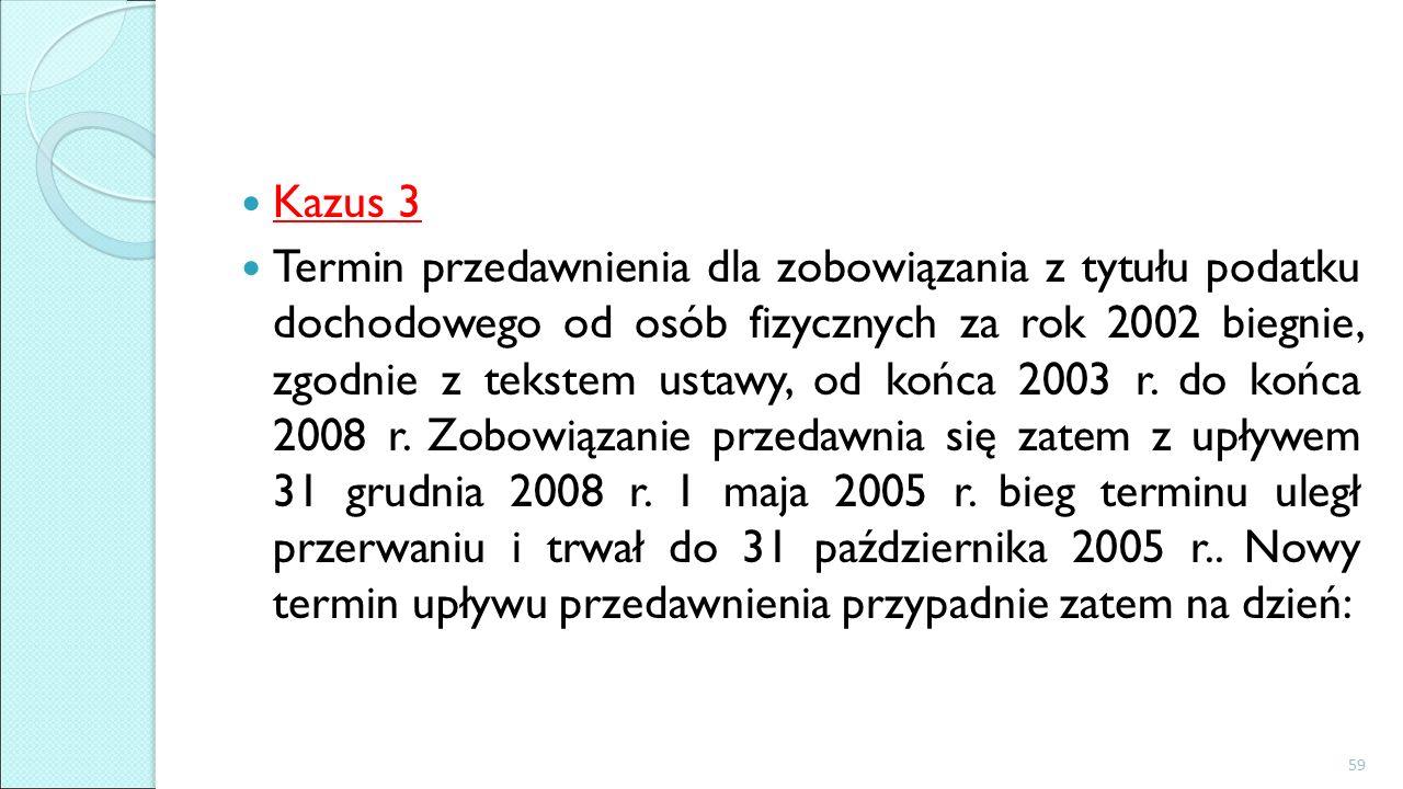Kazus 3 Termin przedawnienia dla zobowiązania z tytułu podatku dochodowego od osób fizycznych za rok 2002 biegnie, zgodnie z tekstem ustawy, od końca 2003 r.
