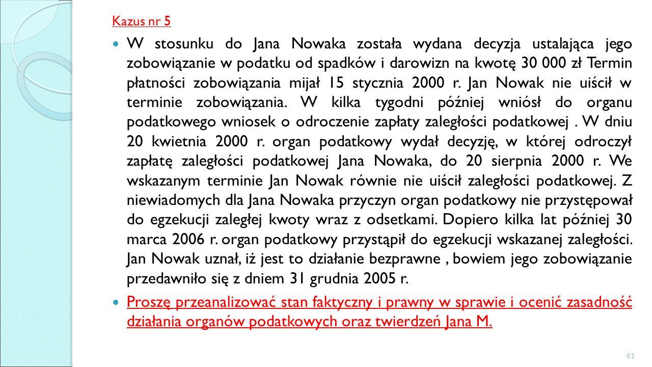 Kazus nr 5 W stosunku do Jana Nowaka została wydana decyzja ustalająca jego zobowiązanie w podatku od spadków i darowizn na kwotę 30 000 zł Termin płatności zobowiązania mijał 15 stycznia 2000 r.