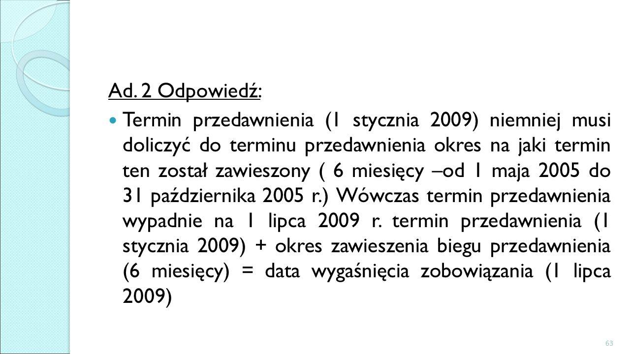 Ad. 2 Odpowiedź: Termin przedawnienia (1 stycznia 2009) niemniej musi doliczyć do terminu przedawnienia okres na jaki termin ten został zawieszony ( 6