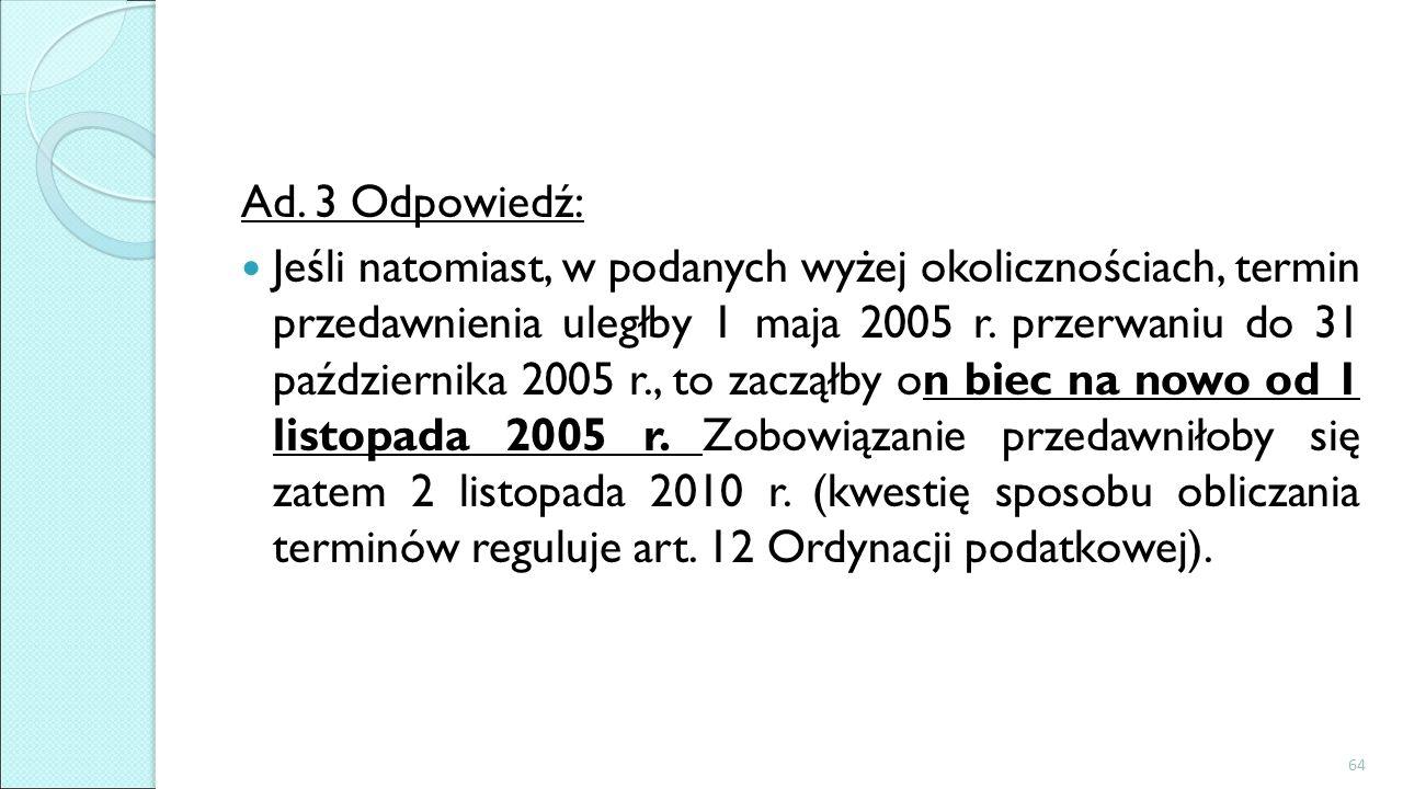 Ad. 3 Odpowiedź: Jeśli natomiast, w podanych wyżej okolicznościach, termin przedawnienia uległby 1 maja 2005 r. przerwaniu do 31 października 2005 r.,
