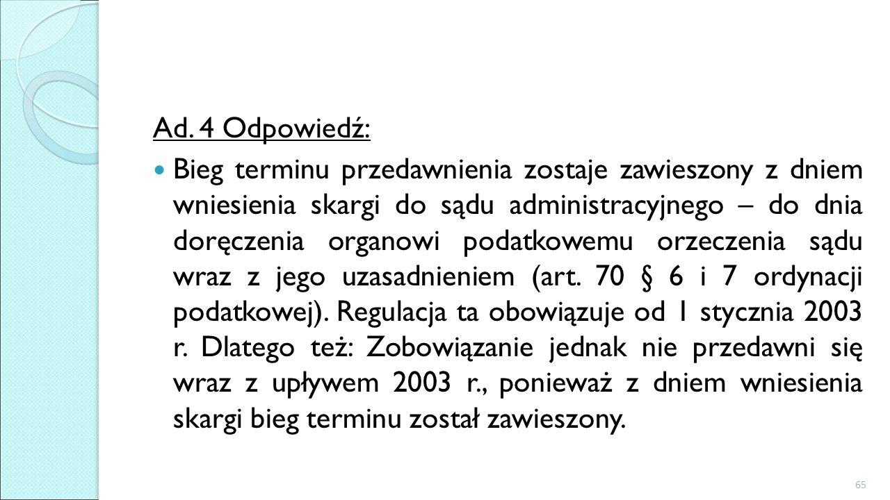 Ad. 4 Odpowiedź: Bieg terminu przedawnienia zostaje zawieszony z dniem wniesienia skargi do sądu administracyjnego – do dnia doręczenia organowi podat