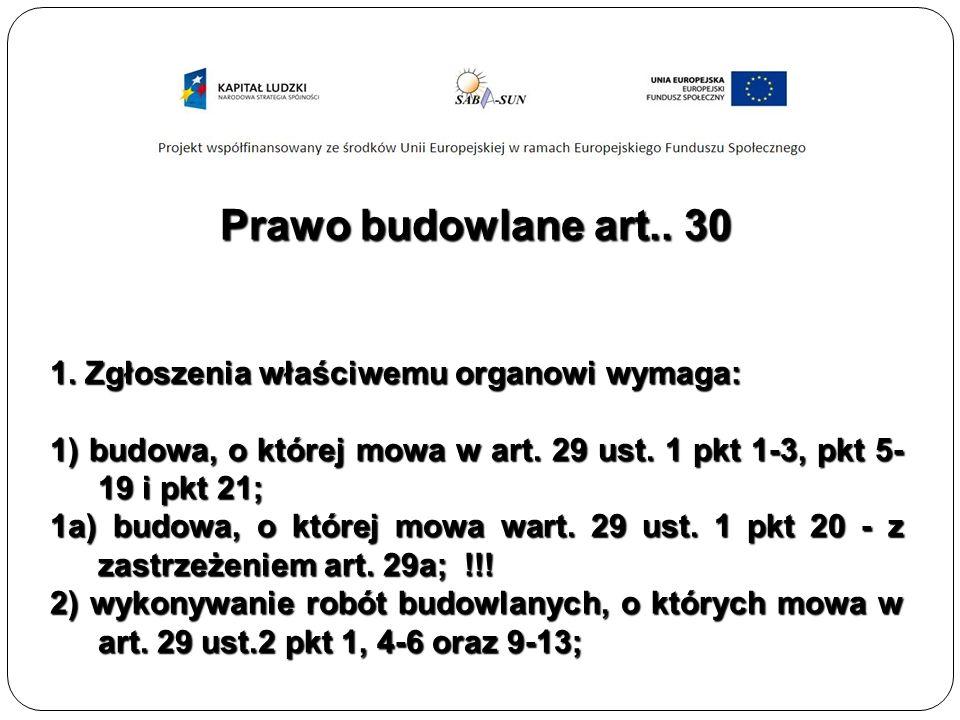 Prawo budowlane art.. 30 1. Zgłoszenia właściwemu organowi wymaga: 1) budowa, o której mowa w art.