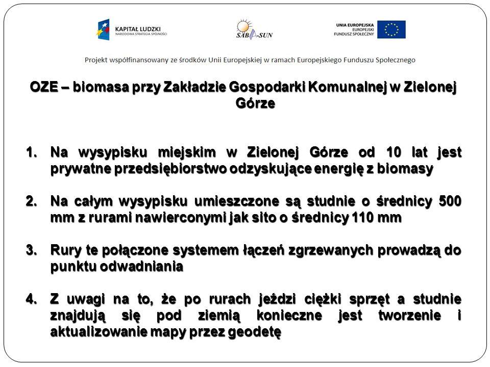OZE – biomasa przy Zakładzie Gospodarki Komunalnej w Zielonej Górze 1.Na wysypisku miejskim w Zielonej Górze od 10 lat jest prywatne przedsiębiorstwo odzyskujące energię z biomasy 2.Na całym wysypisku umieszczone są studnie o średnicy 500 mm z rurami nawierconymi jak sito o średnicy 110 mm 3.Rury te połączone systemem łączeń zgrzewanych prowadzą do punktu odwadniania 4.Z uwagi na to, że po rurach jeździ ciężki sprzęt a studnie znajdują się pod ziemią konieczne jest tworzenie i aktualizowanie mapy przez geodetę