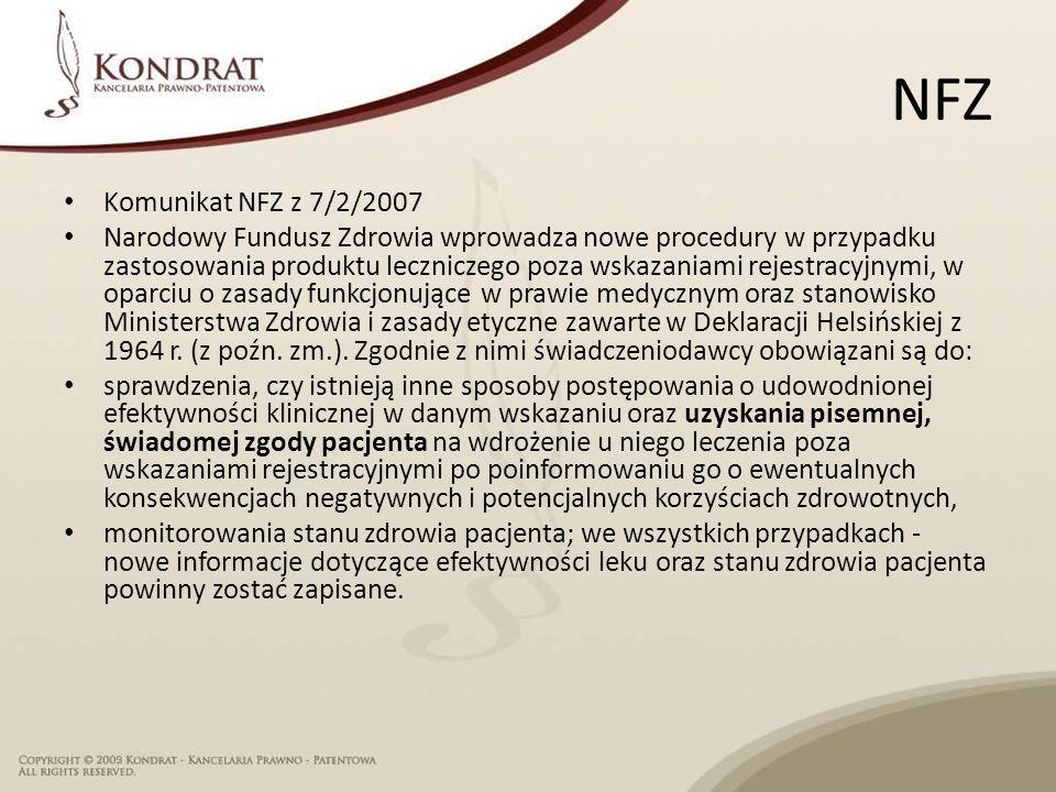 NFZ Komunikat NFZ z 7/2/2007 Narodowy Fundusz Zdrowia wprowadza nowe procedury w przypadku zastosowania produktu leczniczego poza wskazaniami rejestracyjnymi, w oparciu o zasady funkcjonujące w prawie medycznym oraz stanowisko Ministerstwa Zdrowia i zasady etyczne zawarte w Deklaracji Helsińskiej z 1964 r.