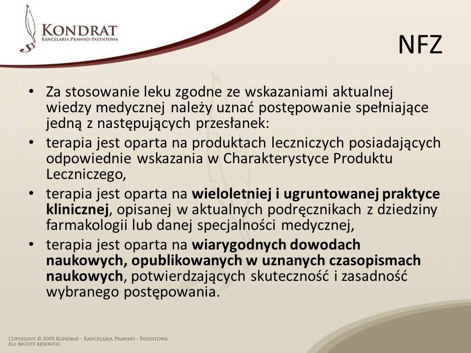 NFZ Za stosowanie leku zgodne ze wskazaniami aktualnej wiedzy medycznej należy uznać postępowanie spełniające jedną z następujących przesłanek: terapia jest oparta na produktach leczniczych posiadających odpowiednie wskazania w Charakterystyce Produktu Leczniczego, terapia jest oparta na wieloletniej i ugruntowanej praktyce klinicznej, opisanej w aktualnych podręcznikach z dziedziny farmakologii lub danej specjalności medycznej, terapia jest oparta na wiarygodnych dowodach naukowych, opublikowanych w uznanych czasopismach naukowych, potwierdzających skuteczność i zasadność wybranego postępowania.
