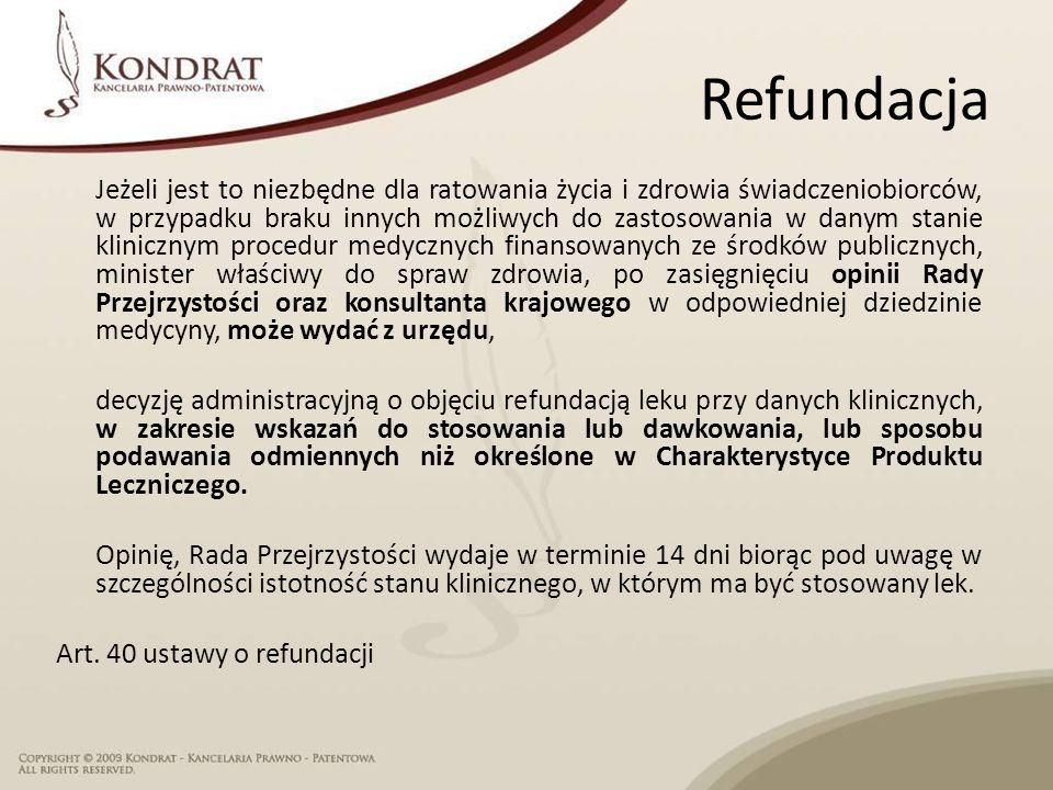 Refundacja Jeżeli jest to niezbędne dla ratowania życia i zdrowia świadczeniobiorców, w przypadku braku innych możliwych do zastosowania w danym stanie klinicznym procedur medycznych finansowanych ze środków publicznych, minister właściwy do spraw zdrowia, po zasięgnięciu opinii Rady Przejrzystości oraz konsultanta krajowego w odpowiedniej dziedzinie medycyny, może wydać z urzędu, decyzję administracyjną o objęciu refundacją leku przy danych klinicznych, w zakresie wskazań do stosowania lub dawkowania, lub sposobu podawania odmiennych niż określone w Charakterystyce Produktu Leczniczego.