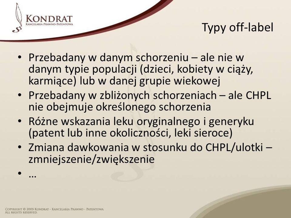 Typy off-label Przebadany w danym schorzeniu – ale nie w danym typie populacji (dzieci, kobiety w ciąży, karmiące) lub w danej grupie wiekowej Przebadany w zbliżonych schorzeniach – ale CHPL nie obejmuje określonego schorzenia Różne wskazania leku oryginalnego i generyku (patent lub inne okoliczności, leki sieroce) Zmiana dawkowania w stosunku do CHPL/ulotki – zmniejszenie/zwiększenie …
