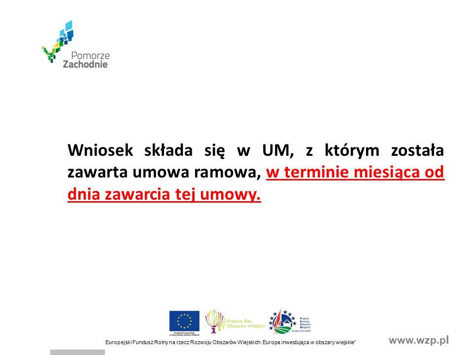 www.wzp.p l Europejski Fundusz Rolny na rzecz Rozwoju Obszarów Wiejskich: Europa inwestująca w obszary wiejskie Wniosek składa się w UM, z którym została zawarta umowa ramowa, w terminie miesiąca od dnia zawarcia tej umowy.