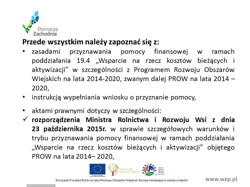 """www.wzp.p l Europejski Fundusz Rolny na rzecz Rozwoju Obszarów Wiejskich: Europa inwestująca w obszary wiejskie Przede wszystkim należy zapoznać się z: zasadami przyznawania pomocy finansowej w ramach poddziałania 19.4 """"Wsparcie na rzecz kosztów bieżących i aktywizacji w szczególności z Programem Rozwoju Obszarów Wiejskich na lata 2014-2020, zwanym dalej PROW na lata 2014 – 2020, instrukcją wypełniania wniosku o przyznanie pomocy, aktami prawnymi dotyczy w szczególności: rozporządzenia Ministra Rolnictwa i Rozwoju Wsi z dnia 23 października 2015r."""