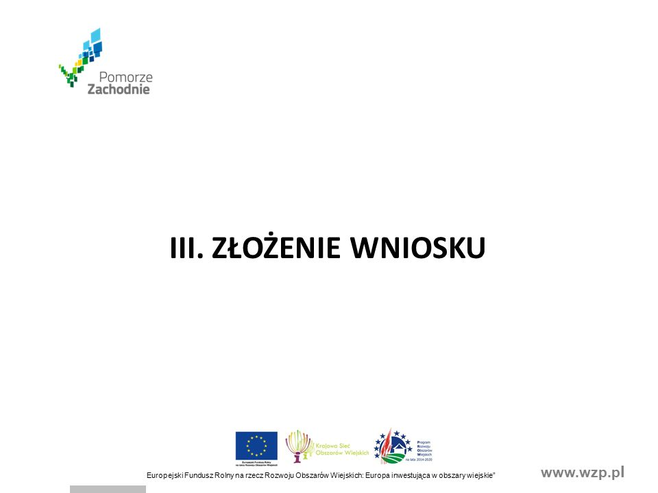 www.wzp.p l Europejski Fundusz Rolny na rzecz Rozwoju Obszarów Wiejskich: Europa inwestująca w obszary wiejskie Przed złożeniem wniosku należy upewnić się, czy: wniosek został podpisany w wyznaczonych do tego miejscach przez osoby reprezentujące podmiot ubiegający się o przyznanie pomocy albo pełnomocnika podmiotu ubiegającego się o przyznanie pomocy, wypełnione zostały wszystkie wymagane pola wniosku, załączone zostały wszystkie wymagane dokumenty (zgodnie z sekcją V.