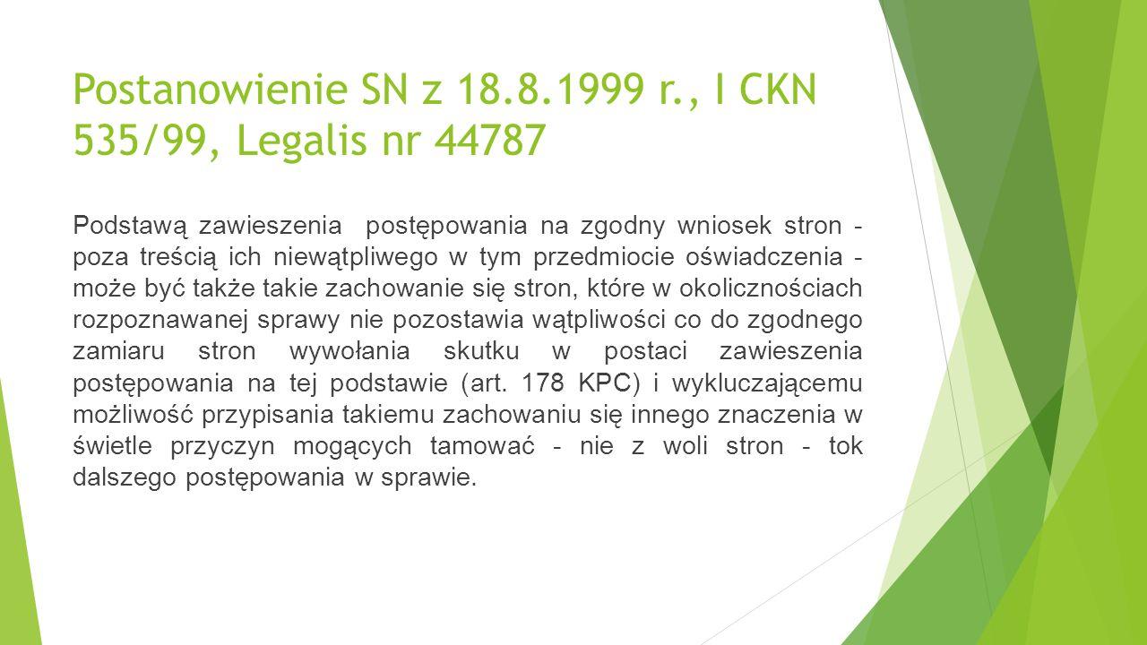 Postanowienie SN z 18.8.1999 r., I CKN 535/99, Legalis nr 44787 Podstawą zawieszenia postępowania na zgodny wniosek stron - poza treścią ich niewątpliwego w tym przedmiocie oświadczenia - może być także takie zachowanie się stron, które w okolicznościach rozpoznawanej sprawy nie pozostawia wątpliwości co do zgodnego zamiaru stron wywołania skutku w postaci zawieszenia postępowania na tej podstawie (art.