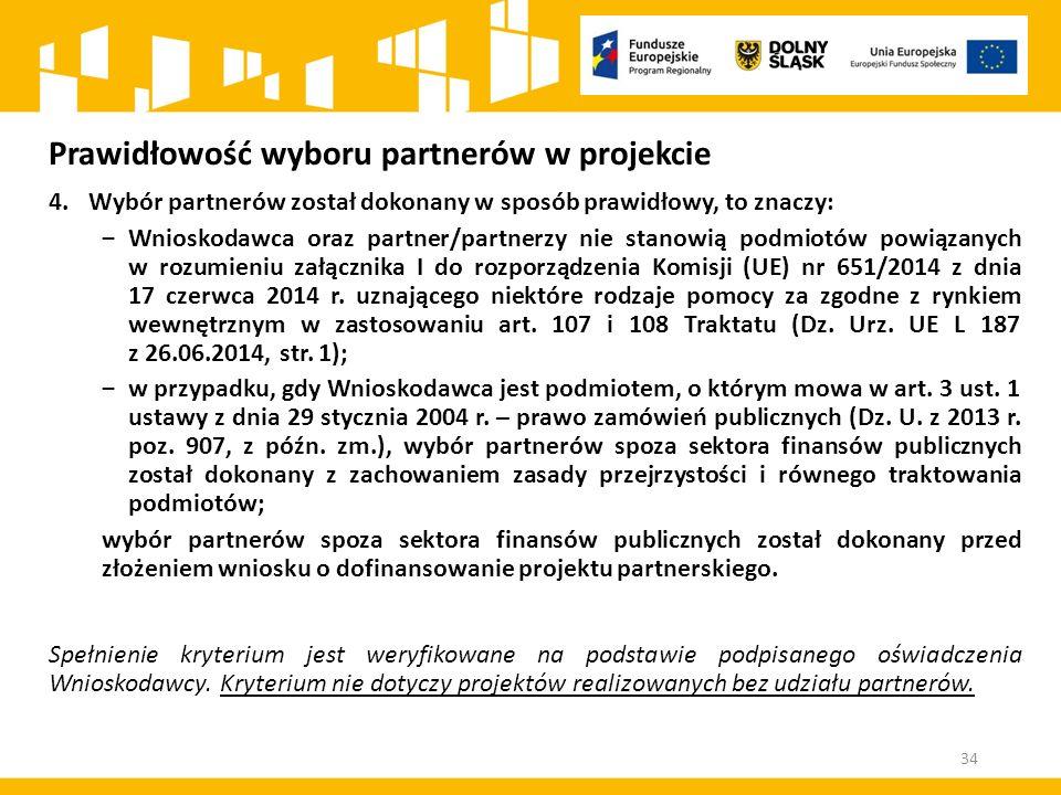 Prawidłowość wyboru partnerów w projekcie 4.Wybór partnerów został dokonany w sposób prawidłowy, to znaczy: ‒Wnioskodawca oraz partner/partnerzy nie stanowią podmiotów powiązanych w rozumieniu załącznika I do rozporządzenia Komisji (UE) nr 651/2014 z dnia 17 czerwca 2014 r.
