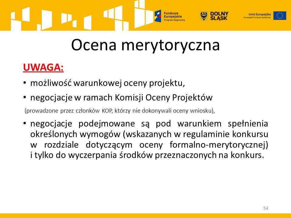 Ocena merytoryczna UWAGA: możliwość warunkowej oceny projektu, negocjacje w ramach Komisji Oceny Projektów (prowadzone przez członków KOP, którzy nie dokonywali oceny wniosku), negocjacje podejmowane są pod warunkiem spełnienia określonych wymogów (wskazanych w regulaminie konkursu w rozdziale dotyczącym oceny formalno-merytorycznej) i tylko do wyczerpania środków przeznaczonych na konkurs.