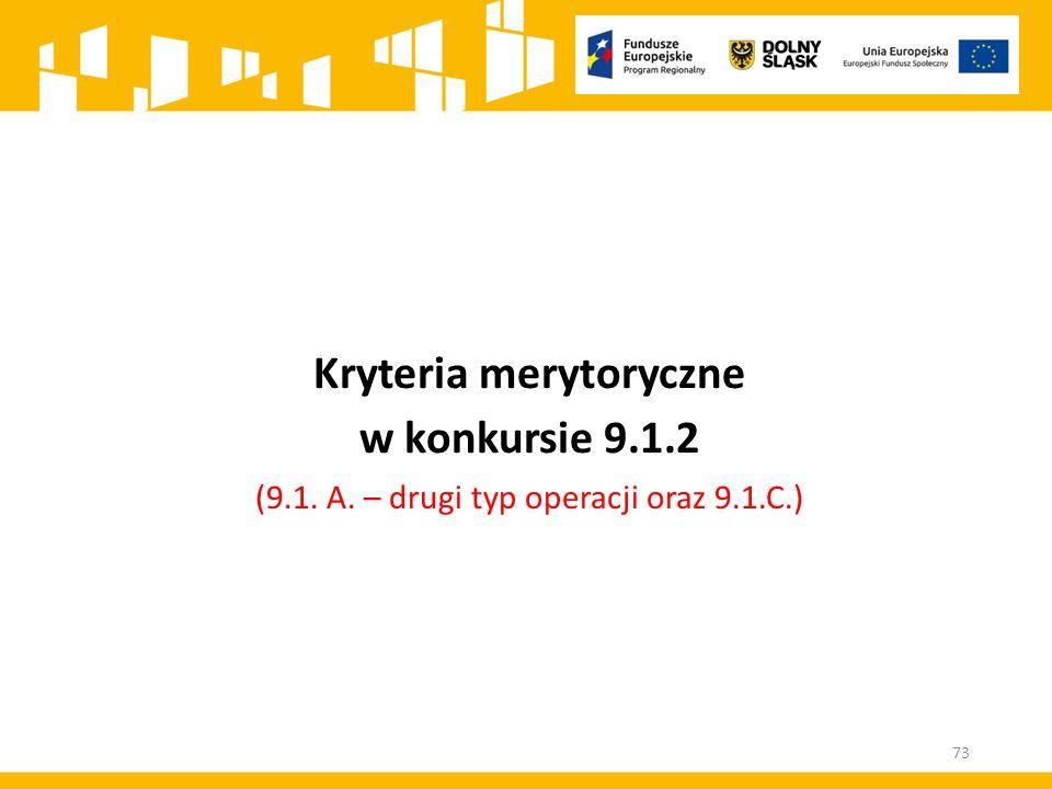 Kryteria merytoryczne w konkursie 9.1.2 (9.1. A. – drugi typ operacji oraz 9.1.C.) 73