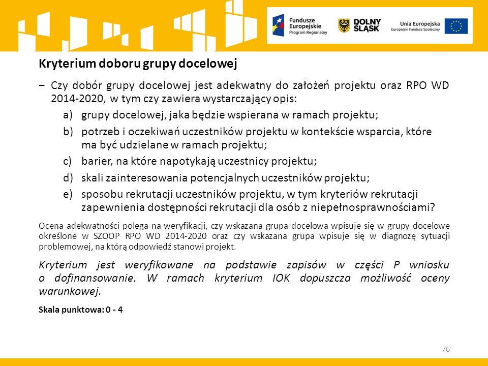 Kryterium doboru grupy docelowej ‒Czy dobór grupy docelowej jest adekwatny do założeń projektu oraz RPO WD 2014-2020, w tym czy zawiera wystarczający opis: a)grupy docelowej, jaka będzie wspierana w ramach projektu; b)potrzeb i oczekiwań uczestników projektu w kontekście wsparcia, które ma być udzielane w ramach projektu; c)barier, na które napotykają uczestnicy projektu; d)skali zainteresowania potencjalnych uczestników projektu; e)sposobu rekrutacji uczestników projektu, w tym kryteriów rekrutacji zapewnienia dostępności rekrutacji dla osób z niepełnosprawnościami.