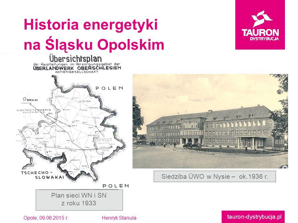 Opole, 09.06.2015 r.Henryk Stanula tauron-dystrybucja.pl Historia energetyki na Śląsku Opolskim Plan sieci WN i SN z roku 1933 Siedziba ÜWO w Nysie – ok.1936 r.
