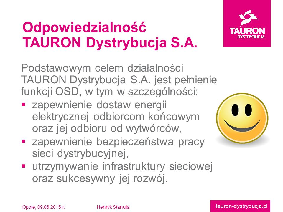 Opole, 09.06.2015 r.Henryk Stanula tauron-dystrybucja.pl Podstawowym celem działalnościTAURON Dystrybucja S.A. jest pełnieniefunkcji OSD, w tym w szcz