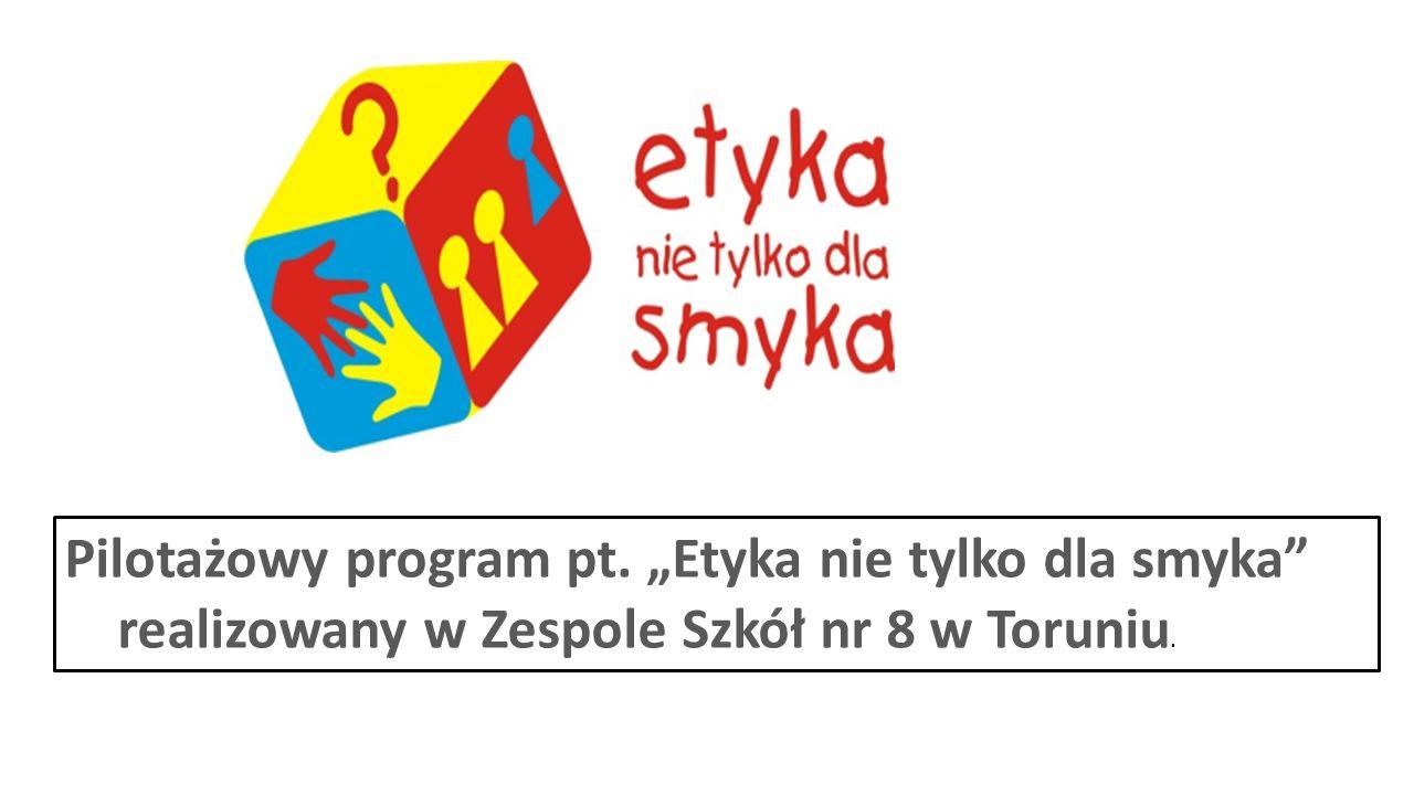 """Pilotażowy program pt. """"Etyka nie tylko dla smyka realizowany w Zespole Szkół nr 8 w Toruniu."""