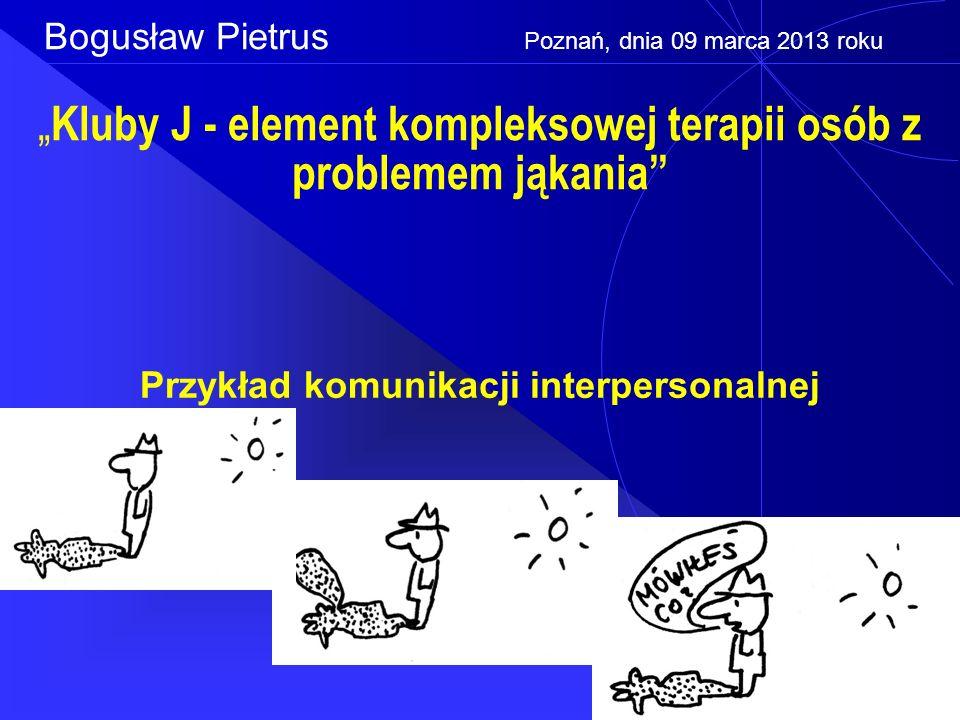 """"""" Kluby J - element kompleksowej terapii osób z problemem jąkania Przykład komunikacji interpersonalnej Bogusław Pietrus Poznań, dnia 09 marca 2013 roku"""