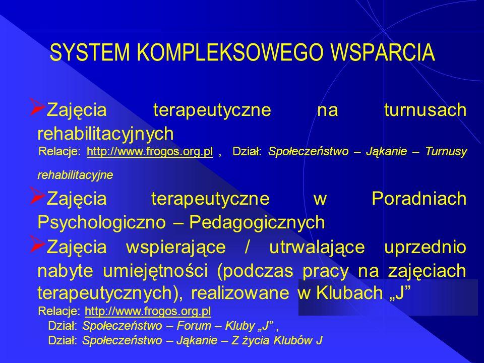 """SYSTEM KOMPLEKSOWEGO WSPARCIA  Zajęcia terapeutyczne na turnusach rehabilitacyjnych Relacje: http://www.frogos.org.pl, Dział: Społeczeństwo – Jąkanie – Turnusy rehabilitacyjnehttp://www.frogos.org.pl  Zajęcia terapeutyczne w Poradniach Psychologiczno – Pedagogicznych  Zajęcia wspierające / utrwalające uprzednio nabyte umiejętności (podczas pracy na zajęciach terapeutycznych), realizowane w Klubach """"J Relacje: http://www.frogos.org.plhttp://www.frogos.org.pl Dział: Społeczeństwo – Forum – Kluby """"J , Dział: Społeczeństwo – Jąkanie – Z życia Klubów J"""