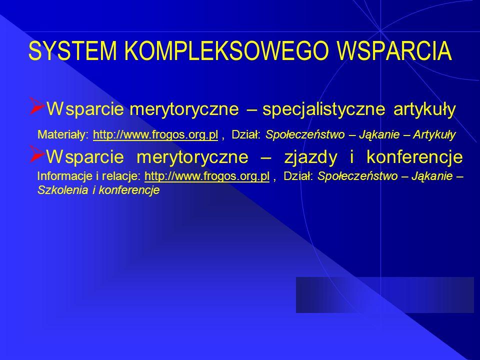 SYSTEM KOMPLEKSOWEGO WSPARCIA  Wsparcie merytoryczne – specjalistyczne artykuły Materiały: http://www.frogos.org.pl, Dział: Społeczeństwo – Jąkanie – Artykułyhttp://www.frogos.org.pl  Wsparcie merytoryczne – zjazdy i konferencje Informacje i relacje: http://www.frogos.org.pl, Dział: Społeczeństwo – Jąkanie – Szkolenia i konferencjehttp://www.frogos.org.pl