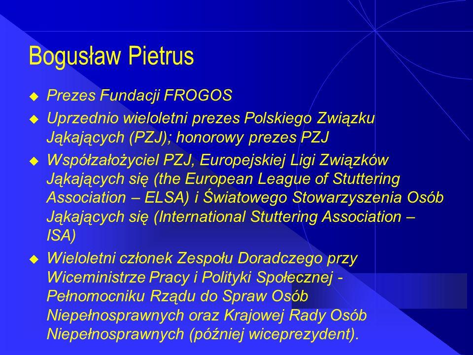 Bogusław Pietrus  Prezes Fundacji FROGOS  Uprzednio wieloletni prezes Polskiego Związku Jąkających (PZJ); honorowy prezes PZJ  Współzałożyciel PZJ, Europejskiej Ligi Związków Jąkających się (the European League of Stuttering Association – ELSA) i Światowego Stowarzyszenia Osób Jąkających się (International Stuttering Association – ISA)  Wieloletni członek Zespołu Doradczego przy Wiceministrze Pracy i Polityki Społecznej - Pełnomocniku Rządu do Spraw Osób Niepełnosprawnych oraz Krajowej Rady Osób Niepełnosprawnych (później wiceprezydent).