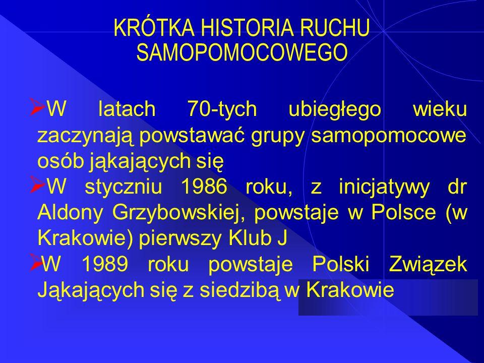KRÓTKA HISTORIA RUCHU SAMOPOMOCOWEGO  W latach 70-tych ubiegłego wieku zaczynają powstawać grupy samopomocowe osób jąkających się  W styczniu 1986 roku, z inicjatywy dr Aldony Grzybowskiej, powstaje w Polsce (w Krakowie) pierwszy Klub J  W 1989 roku powstaje Polski Związek Jąkających się z siedzibą w Krakowie
