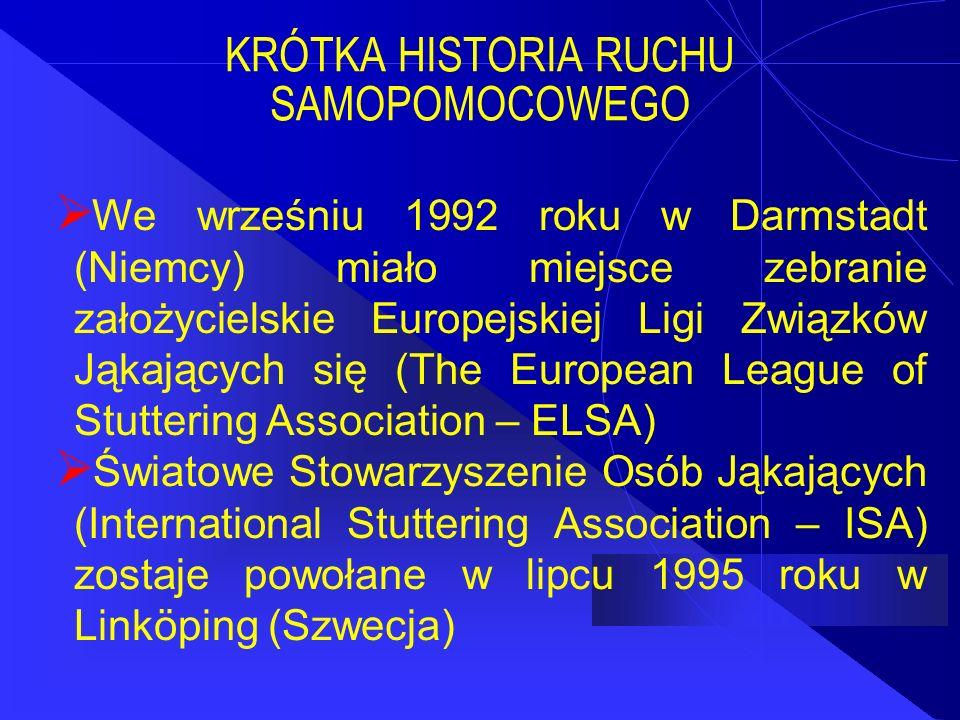 KRÓTKA HISTORIA RUCHU SAMOPOMOCOWEGO  We wrześniu 1992 roku w Darmstadt (Niemcy) miało miejsce zebranie założycielskie Europejskiej Ligi Związków Jąkających się (The European League of Stuttering Association – ELSA)  Światowe Stowarzyszenie Osób Jąkających (International Stuttering Association – ISA) zostaje powołane w lipcu 1995 roku w Linköping (Szwecja)