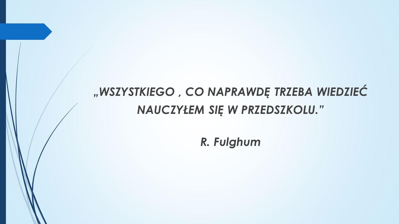 """""""WSZYSTKIEGO, CO NAPRAWDĘ TRZEBA WIEDZIEĆ NAUCZYŁEM SIĘ W PRZEDSZKOLU. R. Fulghum"""