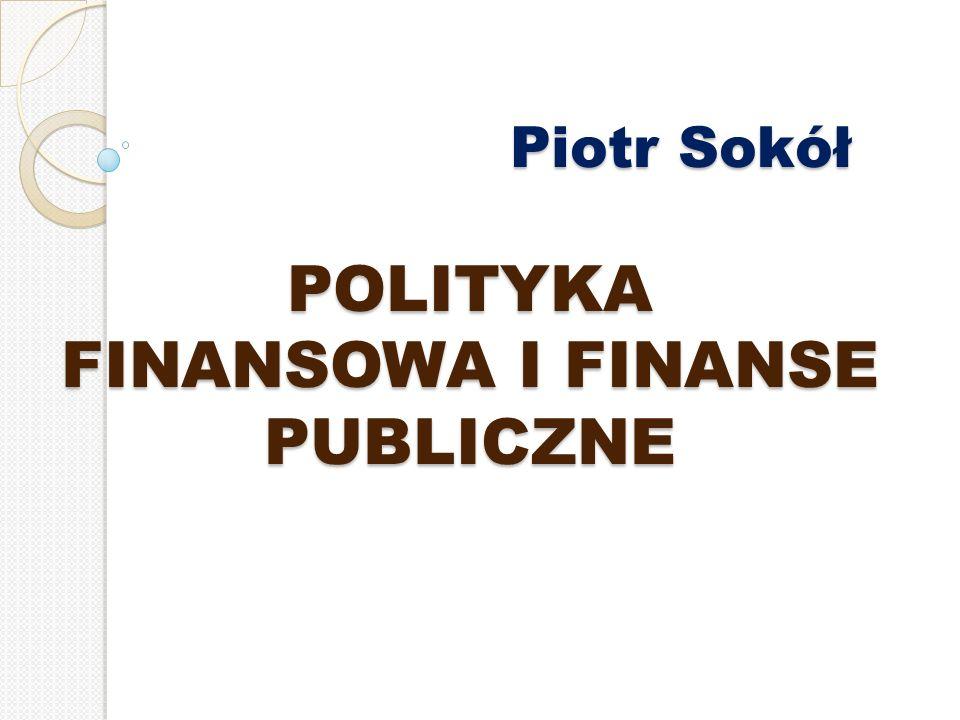 Piotr Sokół POLITYKA FINANSOWA I FINANSE PUBLICZNE Piotr Sokół POLITYKA FINANSOWA I FINANSE PUBLICZNE