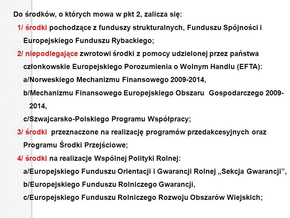 Do środków, o których mowa w pkt 2, zalicza się: 1/ środki pochodzące z funduszy strukturalnych, Funduszu Spójności i Europejskiego Funduszu Rybackieg