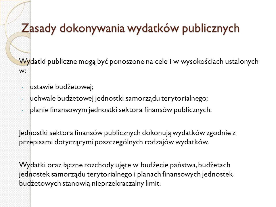 Zasady dokonywania wydatków publicznych Wydatki publiczne mogą być ponoszone na cele i w wysokościach ustalonych w: - ustawie budżetowej; - uchwale bu