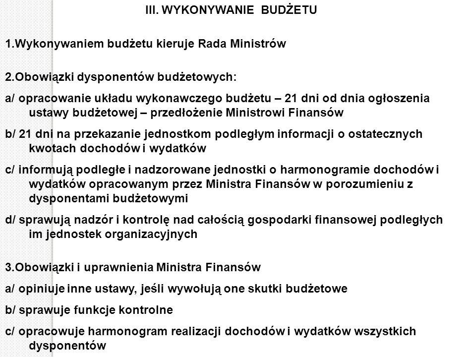 III. WYKONYWANIE BUDŻETU 1.Wykonywaniem budżetu kieruje Rada Ministrów 2.Obowiązki dysponentów budżetowych: a/ opracowanie układu wykonawczego budżetu