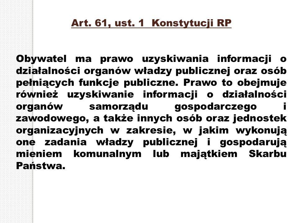 Art. 61, ust. 1 Konstytucji RP Obywatel ma prawo uzyskiwania informacji o działalności organów władzy publicznej oraz osób pełniących funkcje publiczn