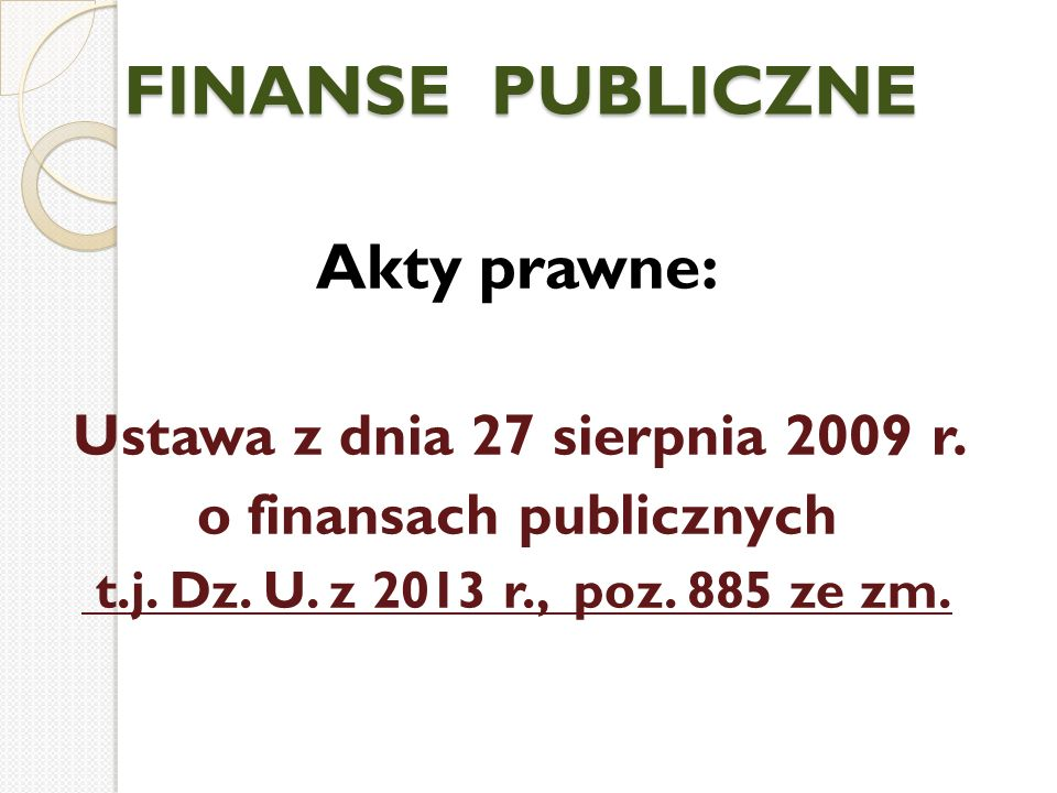 FINANSE PUBLICZNE Akty prawne: Ustawa z dnia 27 sierpnia 2009 r. o finansach publicznych t.j. Dz. U. z 2013 r., poz. 885 ze zm.