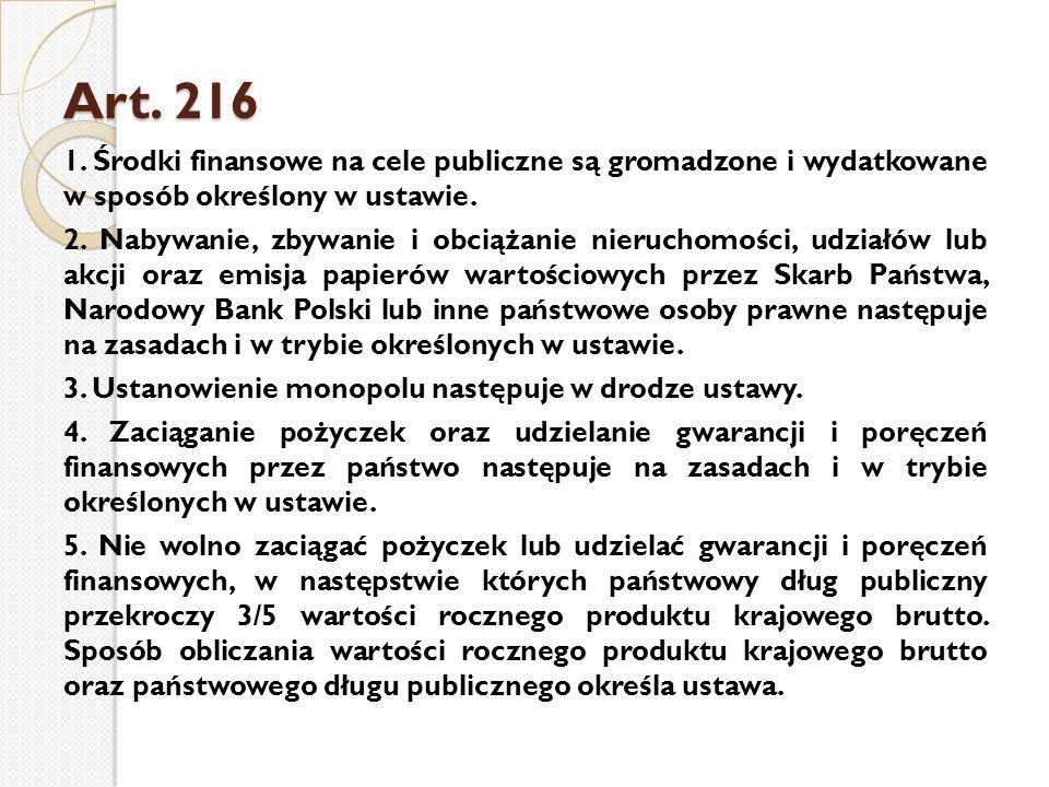 Art. 216 Art. 216 1. Środki finansowe na cele publiczne są gromadzone i wydatkowane w sposób określony w ustawie. 2. Nabywanie, zbywanie i obciążanie