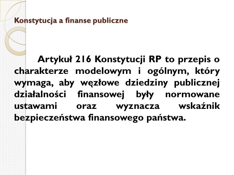 Konstytucja a finanse publiczne Artykuł 216 Konstytucji RP to przepis o charakterze modelowym i ogólnym, który wymaga, aby węzłowe dziedziny publiczne