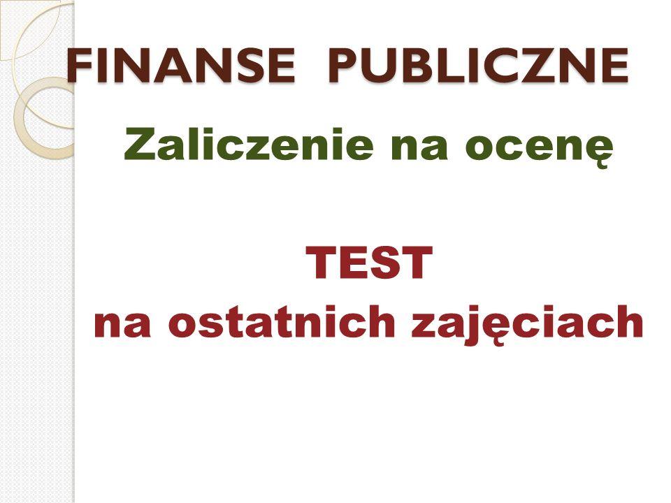 FINANSE PUBLICZNE Zaliczenie na ocenę TEST na ostatnich zajęciach