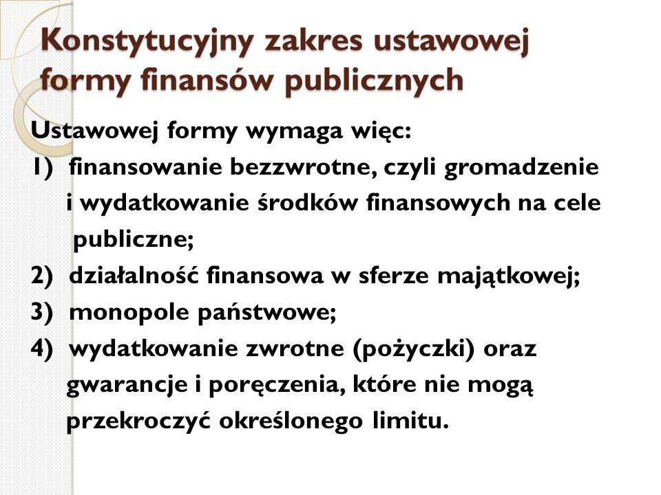 Konstytucyjny zakres ustawowej formy finansów publicznych Ustawowej formy wymaga więc: 1) finansowanie bezzwrotne, czyli gromadzenie i wydatkowanie śr
