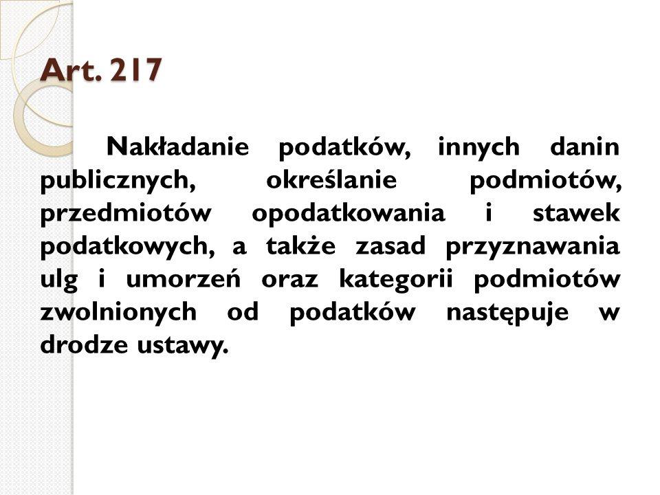 Art. 217 Art. 217 Nakładanie podatków, innych danin publicznych, określanie podmiotów, przedmiotów opodatkowania i stawek podatkowych, a także zasad p