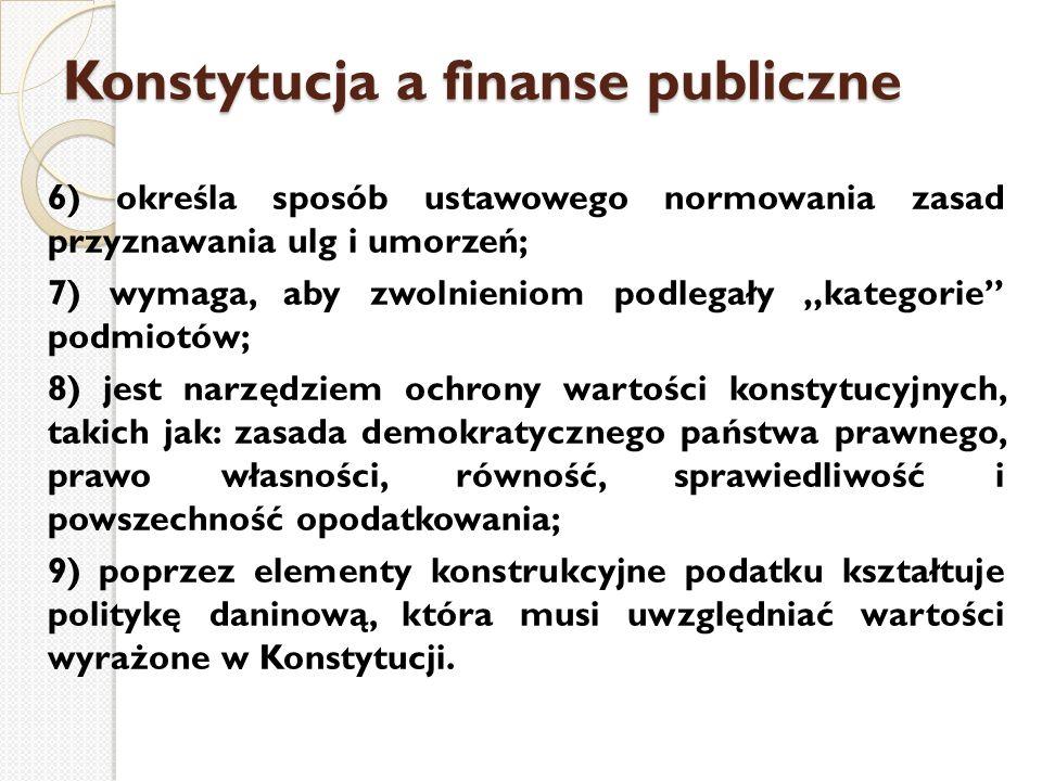 """Konstytucja a finanse publiczne 6) określa sposób ustawowego normowania zasad przyznawania ulg i umorzeń; 7) wymaga, aby zwolnieniom podlegały """"katego"""