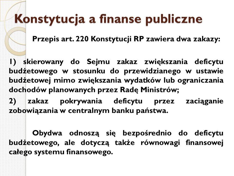 Konstytucja a finanse publiczne Przepis art. 220 Konstytucji RP zawiera dwa zakazy: 1) skierowany do Sejmu zakaz zwiększania deficytu budżetowego w st