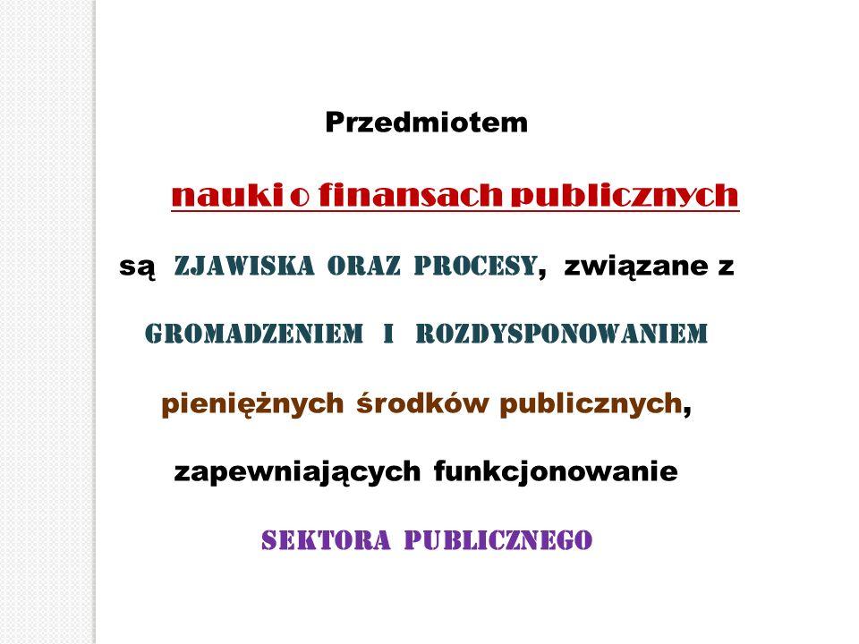 Przedmiotem nauki o finansach publicznych są zjawiska oraz procesy, związane z gromadzeniem i rozdysponowaniem pieniężnych środków publicznych, zapewn