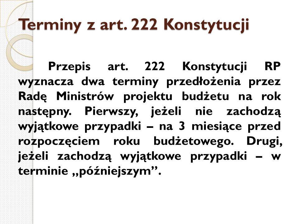Terminy z art. 222 Konstytucji Przepis art. 222 Konstytucji RP wyznacza dwa terminy przedłożenia przez Radę Ministrów projektu budżetu na rok następny